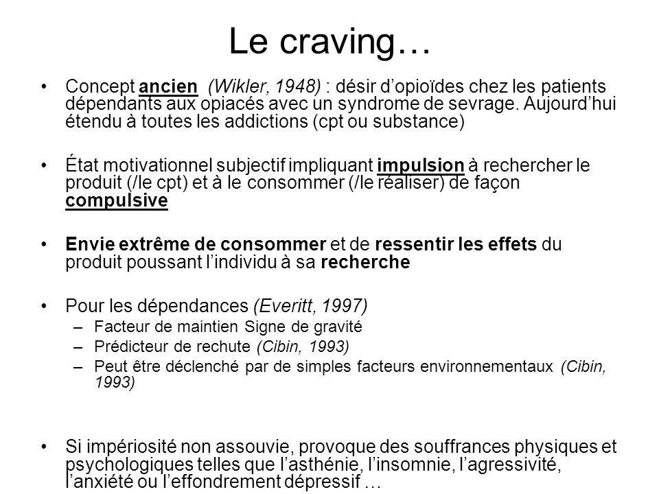 Le craving… Concept ancien (Wikler, 1948) : désir dopioïdes chez les patients dépendants aux opiacés avec un syndrome de sevrage. Aujourdhui étendu à