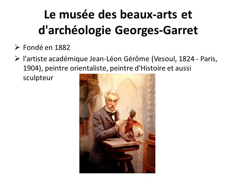Le musée des beaux-arts et d'archéologie Georges-Garret Fondé en 1882 l'artiste académique Jean-Léon Gérôme (Vesoul, 1824 - Paris, 1904), peintre orie
