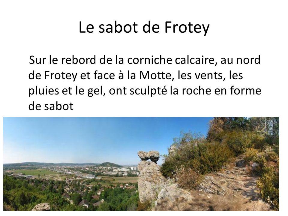 Le sabot de Frotey Sur le rebord de la corniche calcaire, au nord de Frotey et face à la Motte, les vents, les pluies et le gel, ont sculpté la roche