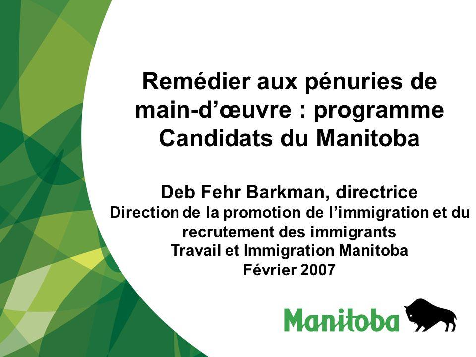 Remédier aux pénuries de main-dœuvre : programme Candidats du Manitoba Deb Fehr Barkman, directrice Direction de la promotion de limmigration et du recrutement des immigrants Travail et Immigration Manitoba Février 2007