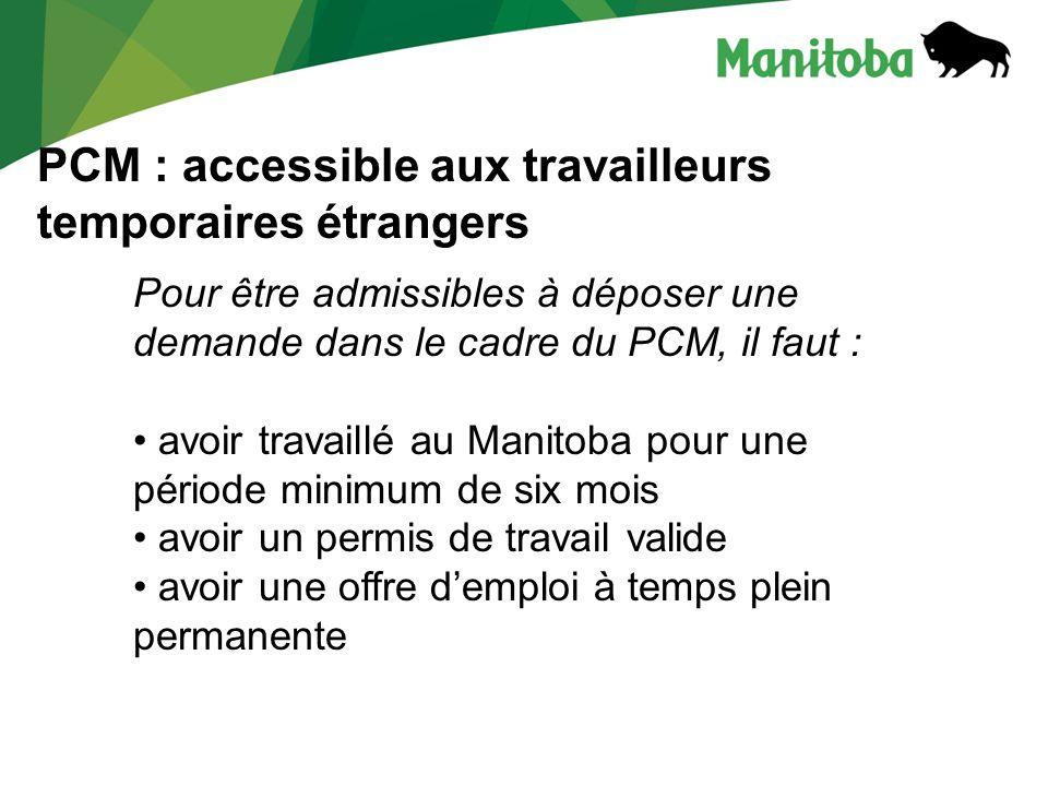 PCM : accessible aux travailleurs temporaires étrangers Pour être admissibles à déposer une demande dans le cadre du PCM, il faut : avoir travaillé au Manitoba pour une période minimum de six mois avoir un permis de travail valide avoir une offre demploi à temps plein permanente