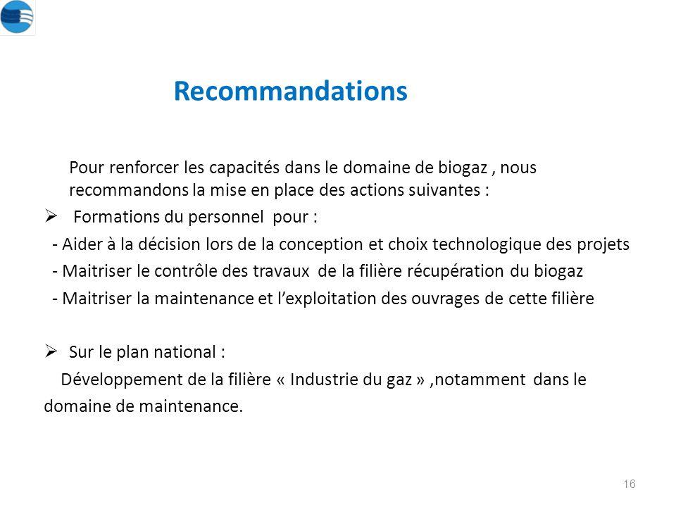 Recommandations Pour renforcer les capacités dans le domaine de biogaz, nous recommandons la mise en place des actions suivantes : Formations du personnel pour : - Aider à la décision lors de la conception et choix technologique des projets - Maitriser le contrôle des travaux de la filière récupération du biogaz - Maitriser la maintenance et lexploitation des ouvrages de cette filière Sur le plan national : Développement de la filière « Industrie du gaz »,notamment dans le domaine de maintenance.