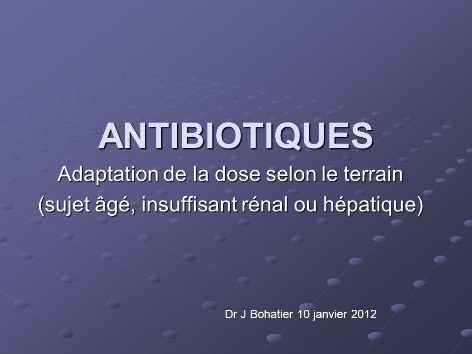 ANTIBIOTIQUES Adaptation de la dose selon le terrain (sujet âgé, insuffisant rénal ou hépatique) Dr J Bohatier 10 janvier 2012