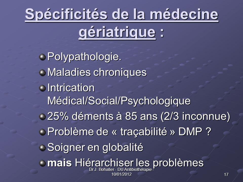 17 Dr J. Bohatier - DU Antibiothérapie - 10/01/2012 Spécificités de la médecine gériatrique : Polypathologie. Maladies chroniques Intrication Médical/