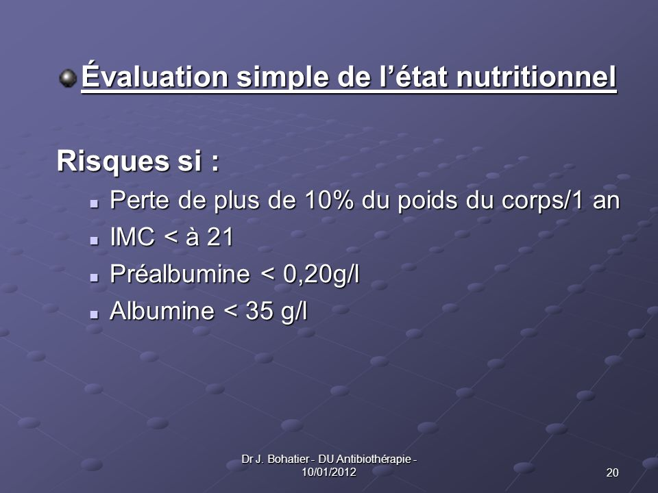 20 Dr J. Bohatier - DU Antibiothérapie - 10/01/2012 Évaluation simple de létat nutritionnel Risques si : Perte de plus de 10% du poids du corps/1 an P