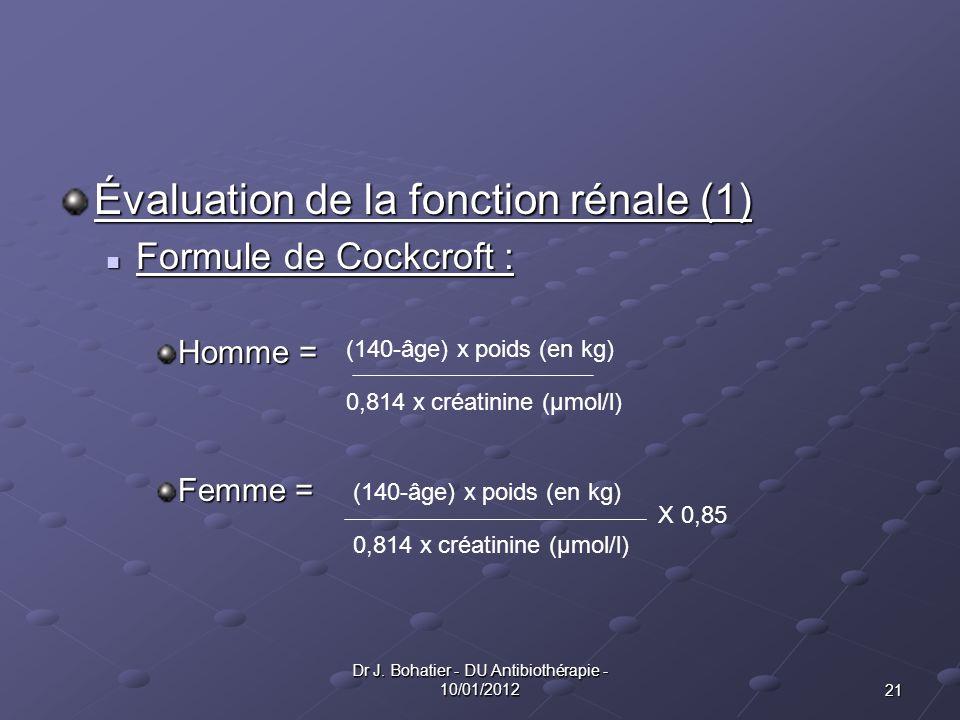 21 Dr J. Bohatier - DU Antibiothérapie - 10/01/2012 Évaluation de la fonction rénale (1) Formule de Cockcroft : Formule de Cockcroft : Homme = Femme =