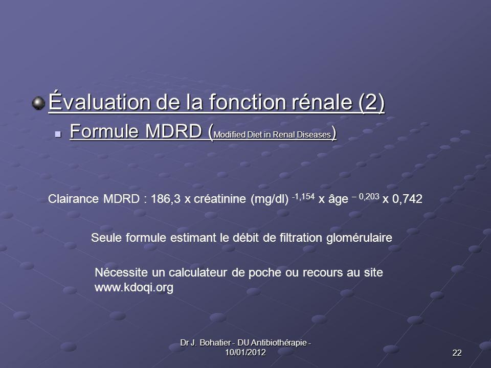 22 Dr J. Bohatier - DU Antibiothérapie - 10/01/2012 Évaluation de la fonction rénale (2) Formule MDRD ( Modified Diet in Renal Diseases ) Formule MDRD