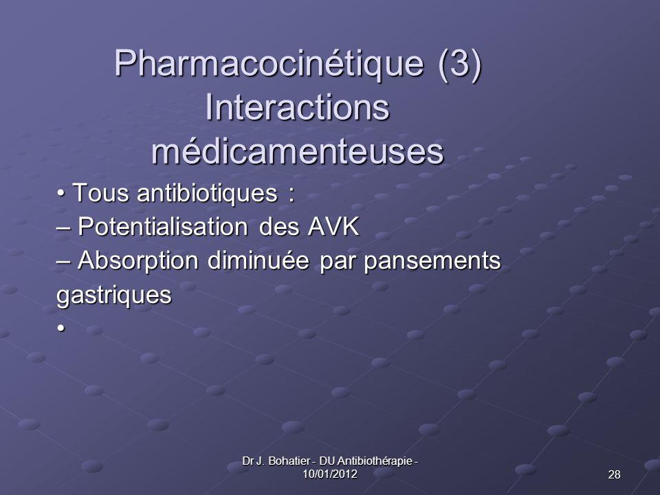 28 Dr J. Bohatier - DU Antibiothérapie - 10/01/2012 Pharmacocinétique (3) Interactions médicamenteuses Tous antibiotiques : Tous antibiotiques : – Pot