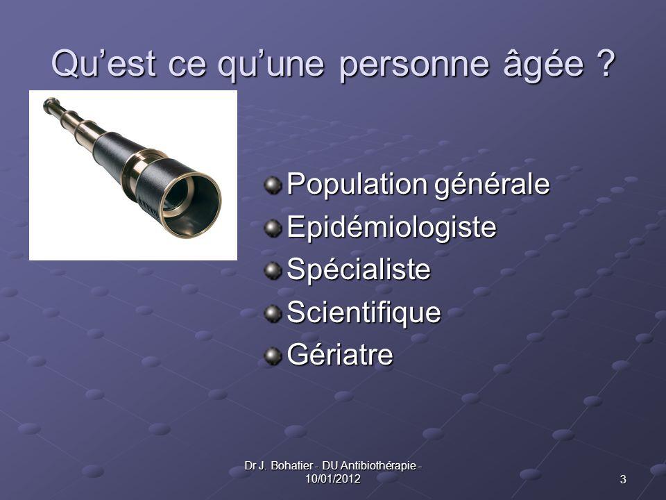 3 Dr J. Bohatier - DU Antibiothérapie - 10/01/2012 Quest ce quune personne âgée ? Population générale EpidémiologisteSpécialisteScientifiqueGériatre