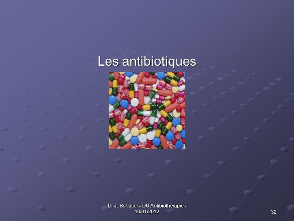 32 Dr J. Bohatier - DU Antibiothérapie - 10/01/2012 Les antibiotiques