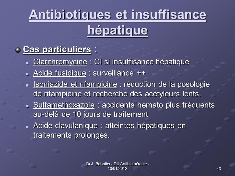 43 Dr J. Bohatier - DU Antibiothérapie - 10/01/2012 Antibiotiques et insuffisance hépatique Cas particuliers : Clarithromycine : CI si insuffisance hé