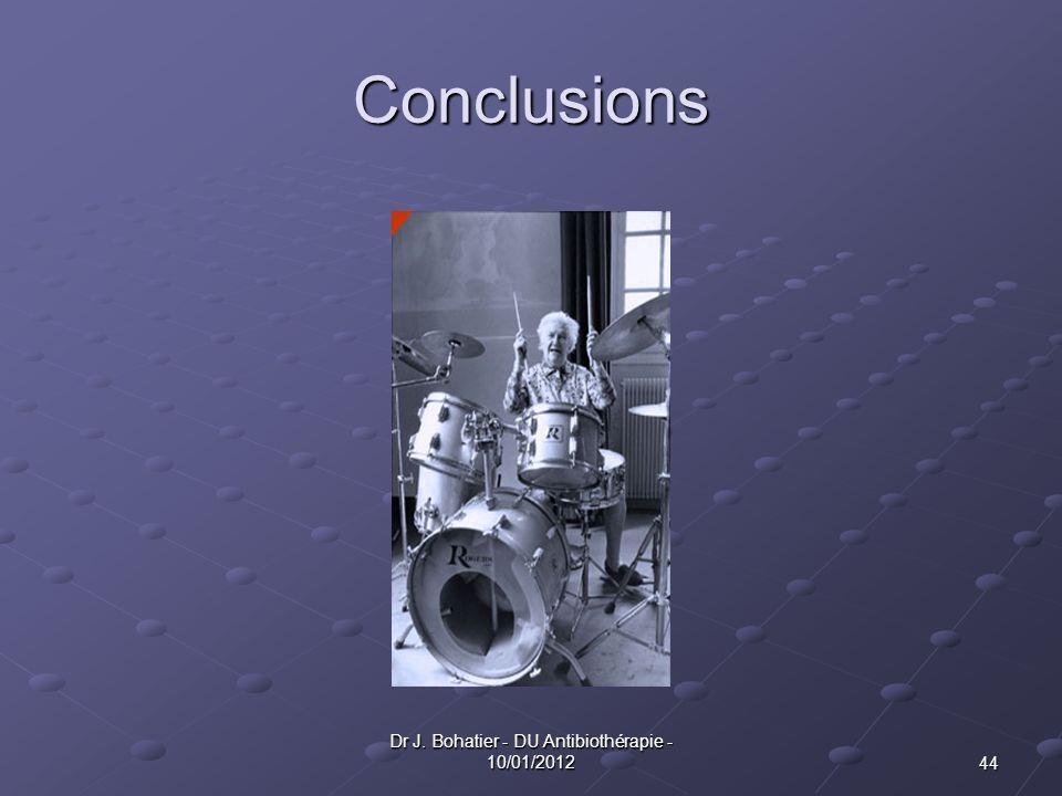44 Dr J. Bohatier - DU Antibiothérapie - 10/01/2012 Conclusions
