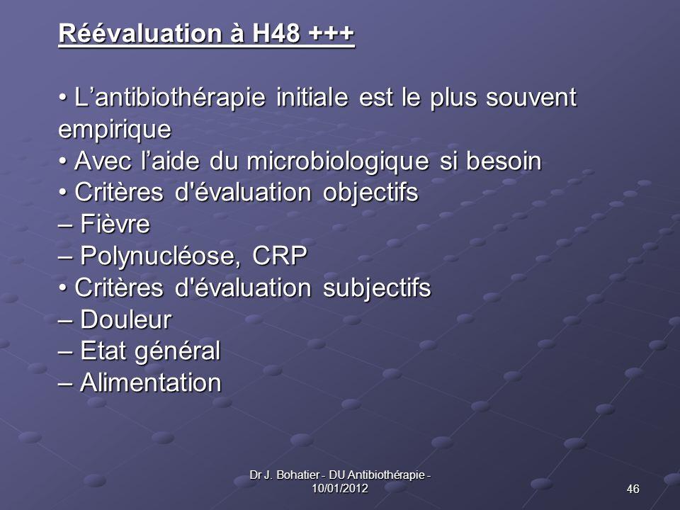 46 Dr J. Bohatier - DU Antibiothérapie - 10/01/2012 Réévaluation à H48 +++ Lantibiothérapie initiale est le plus souvent Lantibiothérapie initiale est