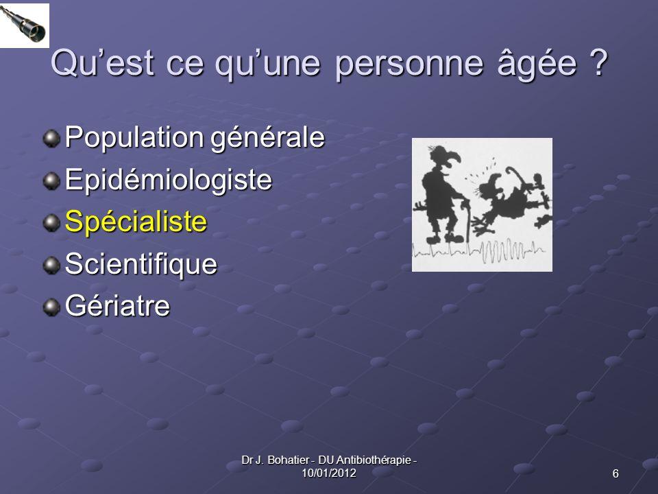 6 Dr J. Bohatier - DU Antibiothérapie - 10/01/2012 Quest ce quune personne âgée ? Population générale EpidémiologisteSpécialisteScientifiqueGériatre