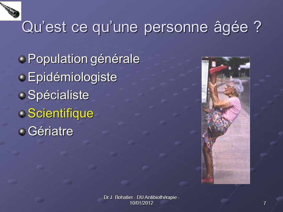 7 Dr J. Bohatier - DU Antibiothérapie - 10/01/2012 Quest ce quune personne âgée ? Population générale EpidémiologisteSpécialisteScientifiqueGériatre