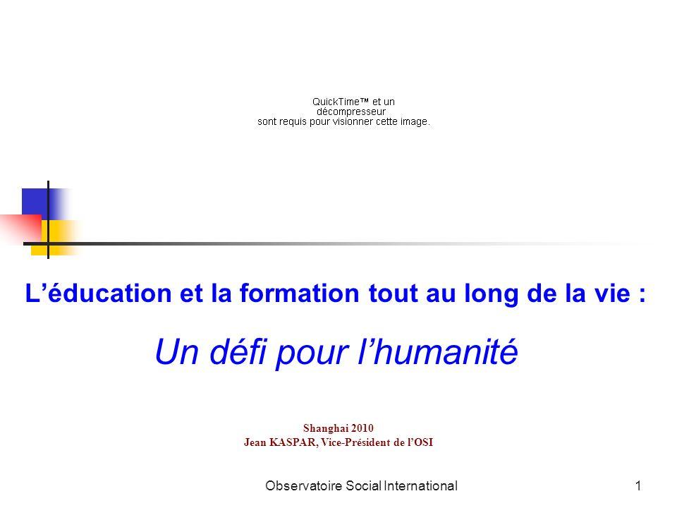 Observatoire Social International1 Léducation et la formation tout au long de la vie : Un défi pour lhumanité Shanghai 2010 Jean KASPAR, Vice-Présiden