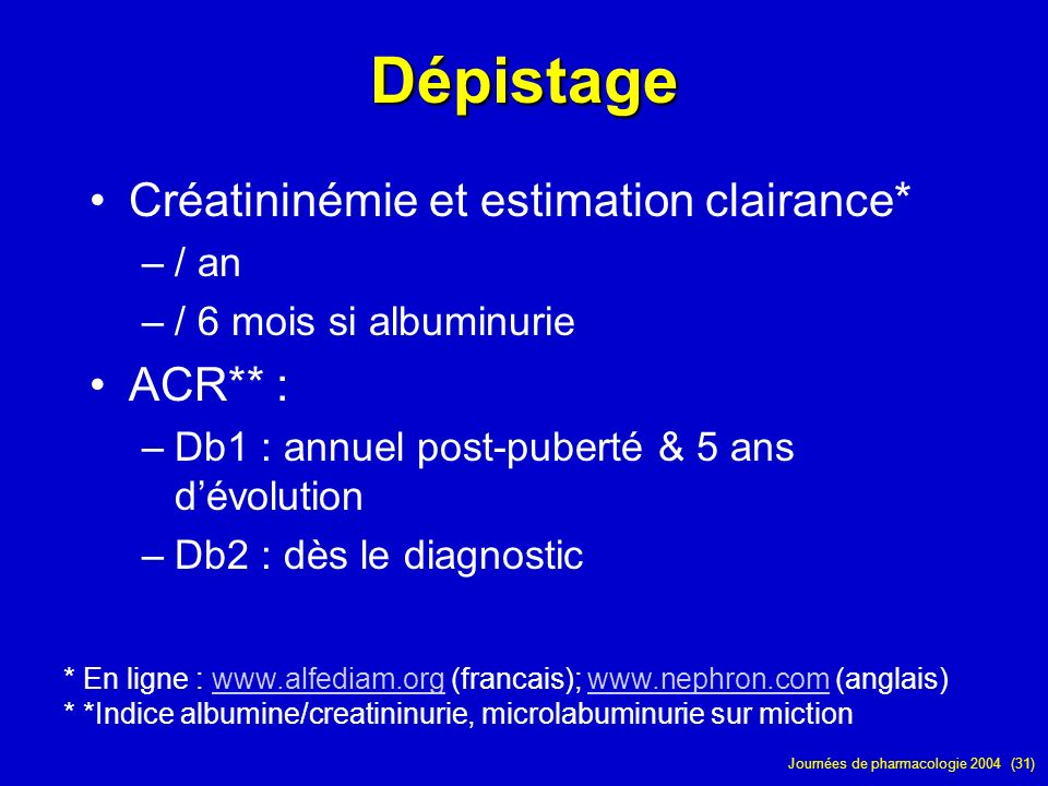 Journées de pharmacologie 2004 (31) Dépistage Créatininémie et estimation clairance* –/ an –/ 6 mois si albuminurie ACR** : –Db1 : annuel post-puberté