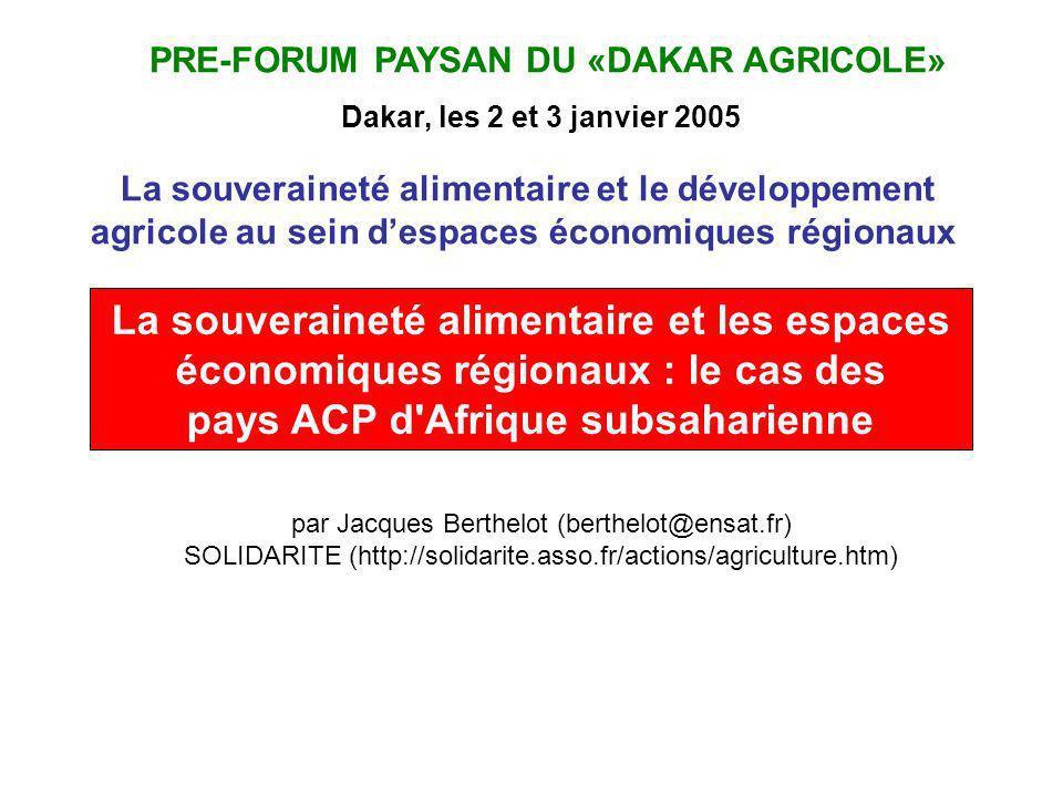 PRE-FORUM PAYSAN DU «DAKAR AGRICOLE» Dakar, les 2 et 3 janvier 2005 par Jacques Berthelot (berthelot@ensat.fr) SOLIDARITE (http://solidarite.asso.fr/actions/agriculture.htm) La souveraineté alimentaire et les espaces économiques régionaux : le cas des pays ACP d Afrique subsaharienne La souveraineté alimentaire et le développement agricole au sein despaces économiques régionaux