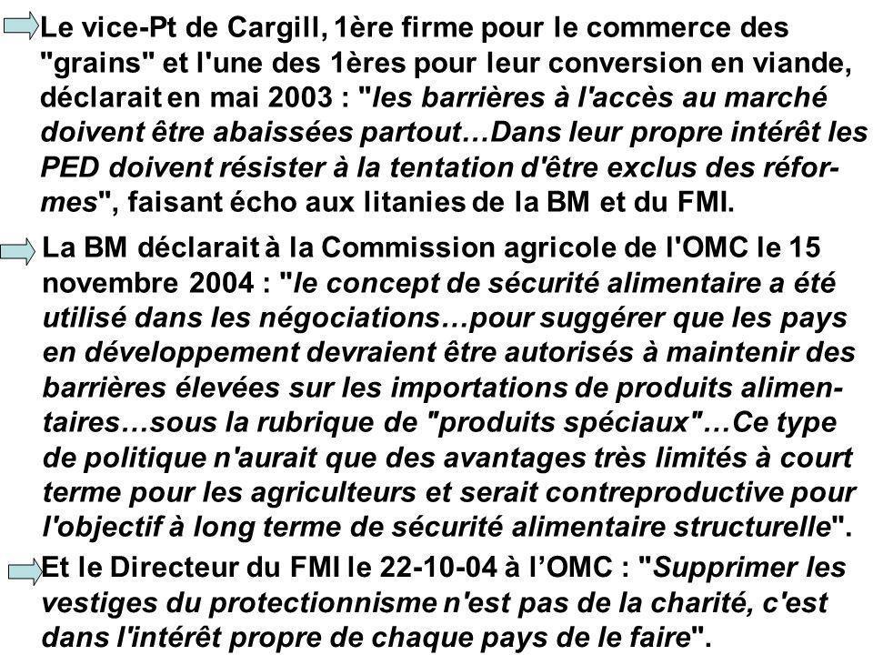 Le vice-Pt de Cargill, 1ère firme pour le commerce des grains et l une des 1ères pour leur conversion en viande, déclarait en mai 2003 : les barrières à l accès au marché doivent être abaissées partout…Dans leur propre intérêt les PED doivent résister à la tentation d être exclus des réfor- mes , faisant écho aux litanies de la BM et du FMI.