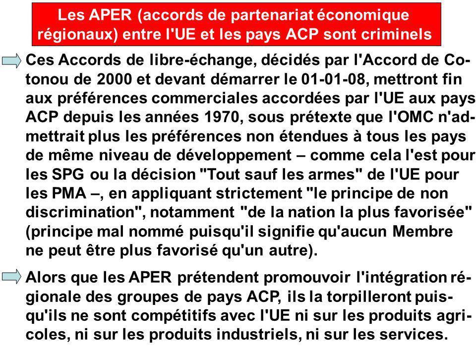 Les APER (accords de partenariat économique régionaux) entre l UE et les pays ACP sont criminels Ces Accords de libre-échange, décidés par l Accord de Co- tonou de 2000 et devant démarrer le 01-01-08, mettront fin aux préférences commerciales accordées par l UE aux pays ACP depuis les années 1970, sous prétexte que l OMC n ad- mettrait plus les préférences non étendues à tous les pays de même niveau de développement – comme cela l est pour les SPG ou la décision Tout sauf les armes de l UE pour les PMA –, en appliquant strictement le principe de non discrimination , notamment de la nation la plus favorisée (principe mal nommé puisqu il signifie qu aucun Membre ne peut être plus favorisé qu un autre).