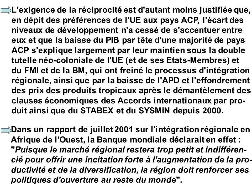 L exigence de la réciprocité est d autant moins justifiée que, en dépit des préférences de l UE aux pays ACP, l écart des niveaux de développement n a cessé de s accentuer entre eux et que la baisse du PIB par tête d une majorité de pays ACP s explique largement par leur maintien sous la double tutelle néo-coloniale de l UE (et de ses Etats-Membres) et du FMI et de la BM, qui ont freiné le processus d intégration régionale, ainsi que par la baisse de l APD et l effondrement des prix des produits tropicaux après le démantèlement des clauses économiques des Accords internationaux par pro- duit ainsi que du STABEX et du SYSMIN depuis 2000.