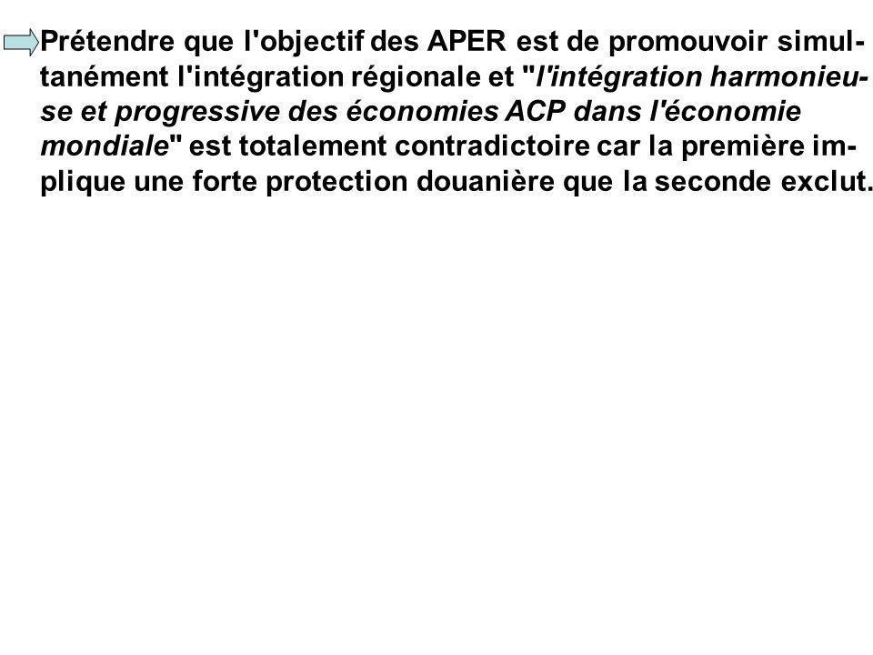 Prétendre que l objectif des APER est de promouvoir simul- tanément l intégration régionale et l intégration harmonieu- se et progressive des économies ACP dans l économie mondiale est totalement contradictoire car la première im- plique une forte protection douanière que la seconde exclut.