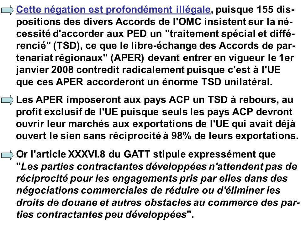 Cette négation est profondément illégale, puisque 155 dis- positions des divers Accords de l OMC insistent sur la né- cessité d accorder aux PED un traitement spécial et diffé- rencié (TSD), ce que le libre-échange des Accords de par- tenariat régionaux (APER) devant entrer en vigueur le 1er janvier 2008 contredit radicalement puisque c est à l UE que ces APER accorderont un énorme TSD unilatéral.