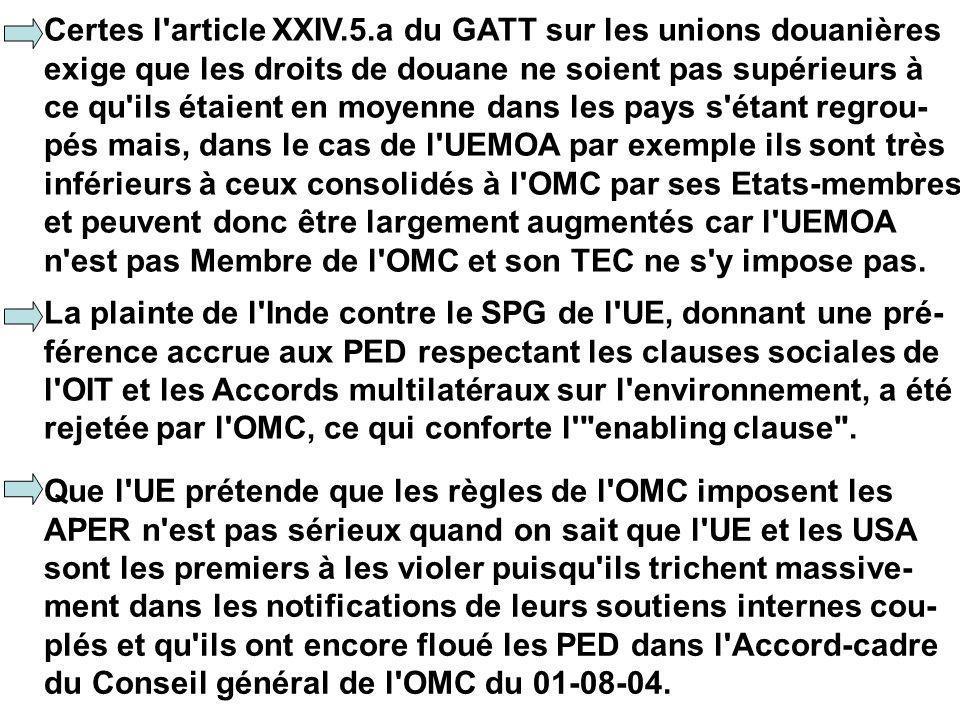 Certes l article XXIV.5.a du GATT sur les unions douanières exige que les droits de douane ne soient pas supérieurs à ce qu ils étaient en moyenne dans les pays s étant regrou- pés mais, dans le cas de l UEMOA par exemple ils sont très inférieurs à ceux consolidés à l OMC par ses Etats-membres et peuvent donc être largement augmentés car l UEMOA n est pas Membre de l OMC et son TEC ne s y impose pas.