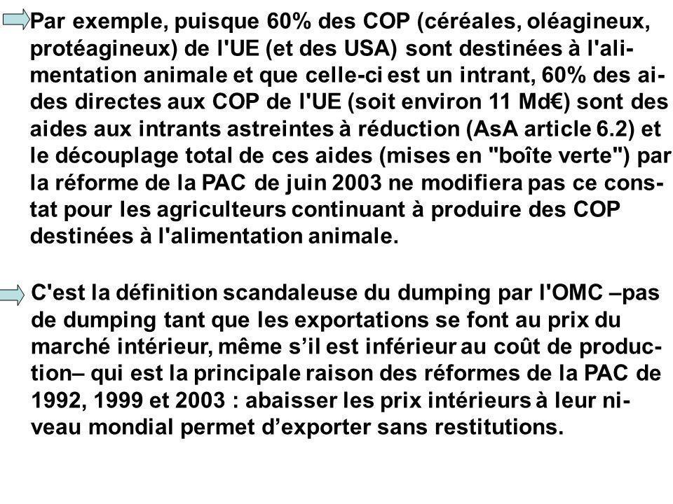 Par exemple, puisque 60% des COP (céréales, oléagineux, protéagineux) de l UE (et des USA) sont destinées à l ali- mentation animale et que celle-ci est un intrant, 60% des ai- des directes aux COP de l UE (soit environ 11 Md) sont des aides aux intrants astreintes à réduction (AsA article 6.2) et le découplage total de ces aides (mises en boîte verte ) par la réforme de la PAC de juin 2003 ne modifiera pas ce cons- tat pour les agriculteurs continuant à produire des COP destinées à l alimentation animale.