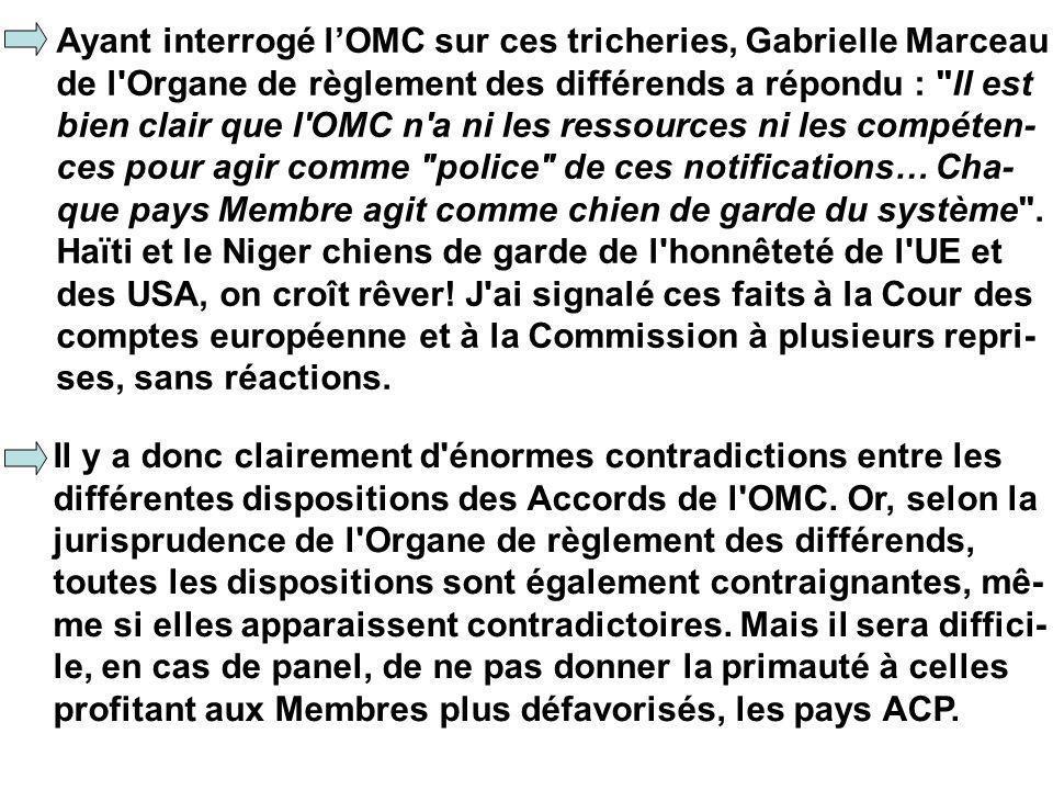 Ayant interrogé lOMC sur ces tricheries, Gabrielle Marceau de l Organe de règlement des différends a répondu : Il est bien clair que l OMC n a ni les ressources ni les compéten- ces pour agir comme police de ces notifications… Cha- que pays Membre agit comme chien de garde du système .