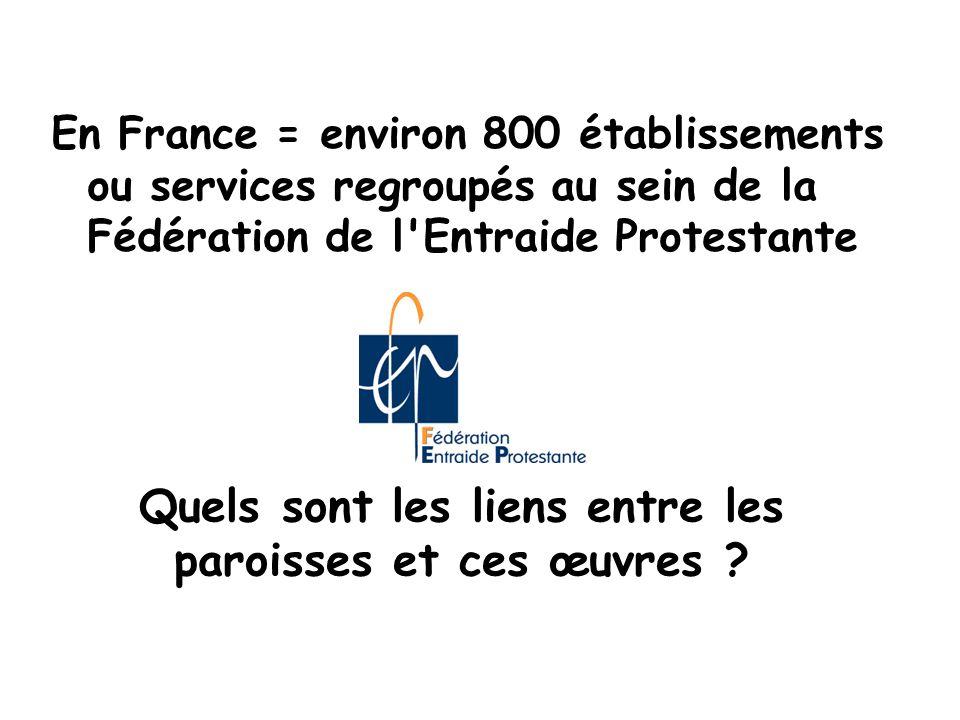 En France = environ 800 établissements ou services regroupés au sein de la Fédération de l'Entraide Protestante Quels sont les liens entre les paroiss