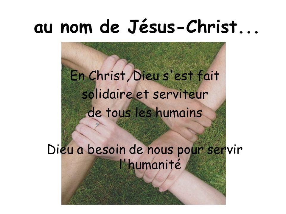 au nom de Jésus-Christ... En Christ, Dieu s'est fait solidaire et serviteur de tous les humains Dieu a besoin de nous pour servir l'humanité