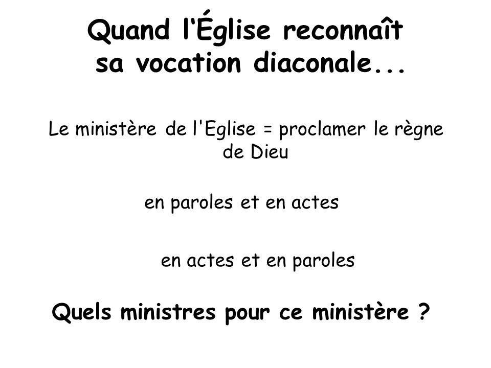 Quand lÉglise reconnaît sa vocation diaconale... Le ministère de l'Eglise = proclamer le règne de Dieu en paroles et en actes en actes et en paroles Q