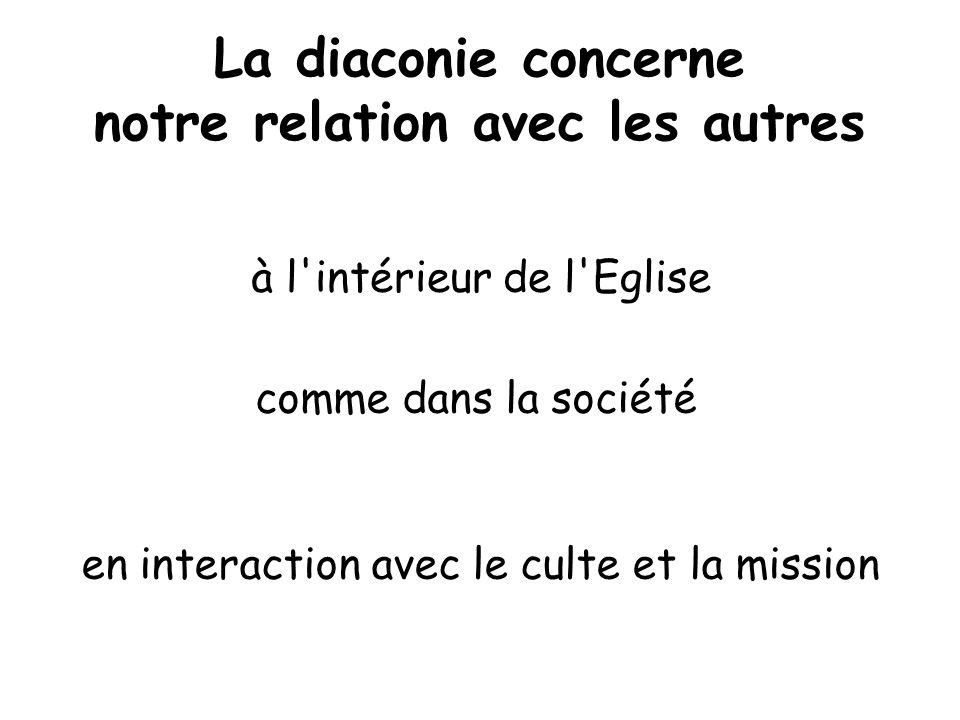 La diaconie concerne notre relation avec les autres à l'intérieur de l'Eglise comme dans la société en interaction avec le culte et la mission