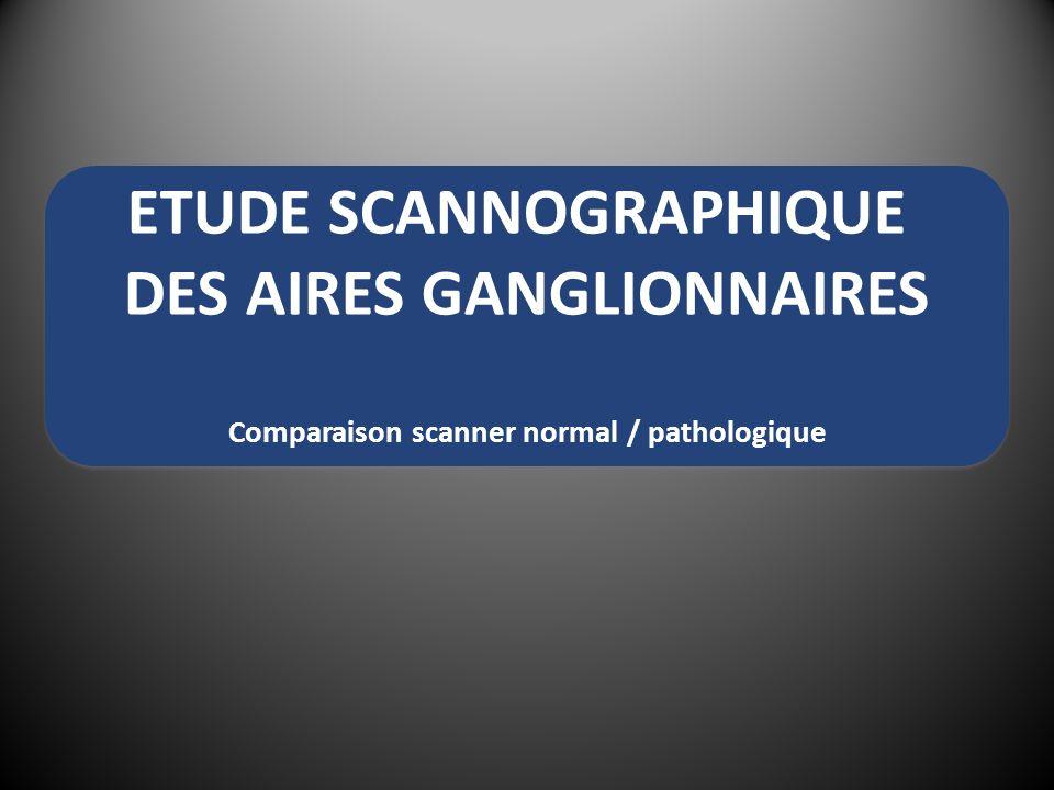 ETUDE SCANNOGRAPHIQUE DES AIRES GANGLIONNAIRES Comparaison scanner normal / pathologique
