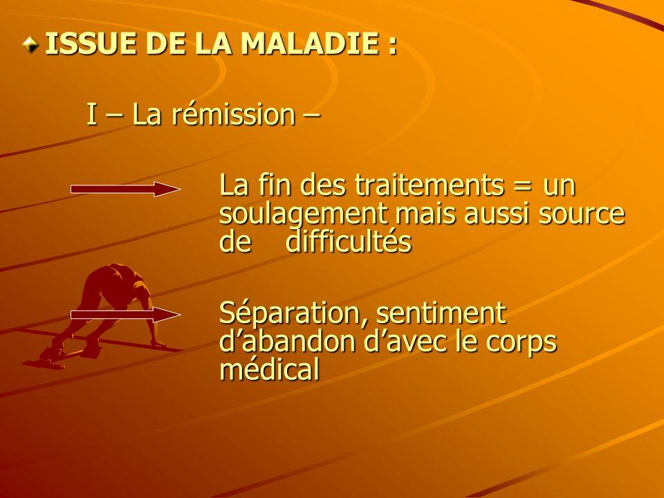 ISSUE DE LA MALADIE : I – La rémission – La fin des traitements = un soulagement mais aussi source de difficultés Séparation, sentiment dabandon davec