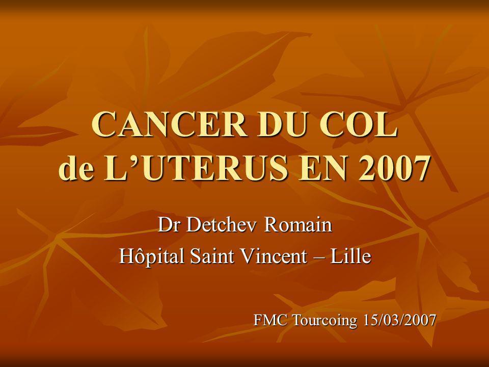 CANCER DU COL de LUTERUS EN 2007 Dr Detchev Romain Hôpital Saint Vincent – Lille FMC Tourcoing 15/03/2007