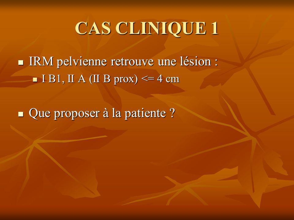 CAS CLINIQUE 1 IRM pelvienne retrouve une lésion : IRM pelvienne retrouve une lésion : I B1, II A (II B prox) <= 4 cm I B1, II A (II B prox) <= 4 cm Q