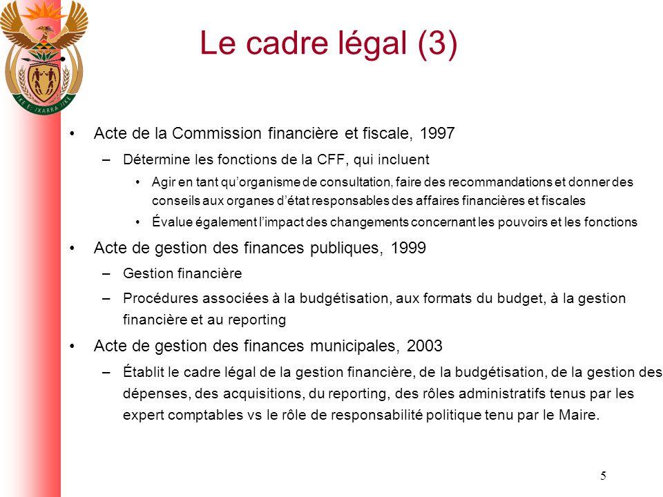 5 Le cadre légal (3) Acte de la Commission financière et fiscale, 1997 –Détermine les fonctions de la CFF, qui incluent Agir en tant quorganisme de consultation, faire des recommandations et donner des conseils aux organes détat responsables des affaires financières et fiscales Évalue également limpact des changements concernant les pouvoirs et les fonctions Acte de gestion des finances publiques, 1999 –Gestion financière –Procédures associées à la budgétisation, aux formats du budget, à la gestion financière et au reporting Acte de gestion des finances municipales, 2003 –Établit le cadre légal de la gestion financière, de la budgétisation, de la gestion des dépenses, des acquisitions, du reporting, des rôles administratifs tenus par les expert comptables vs le rôle de responsabilité politique tenu par le Maire.
