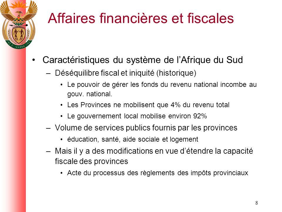 8 Affaires financières et fiscales Caractéristiques du système de lAfrique du Sud –Déséquilibre fiscal et iniquité (historique) Le pouvoir de gérer les fonds du revenu national incombe au gouv.