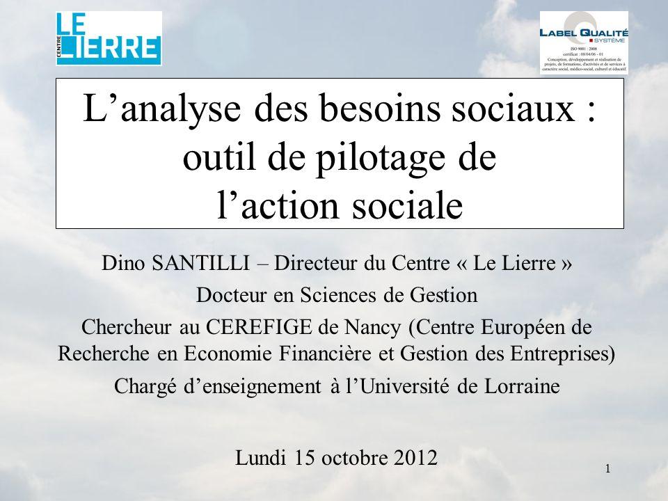 1 Lanalyse des besoins sociaux : outil de pilotage de laction sociale Dino SANTILLI – Directeur du Centre « Le Lierre » Docteur en Sciences de Gestion
