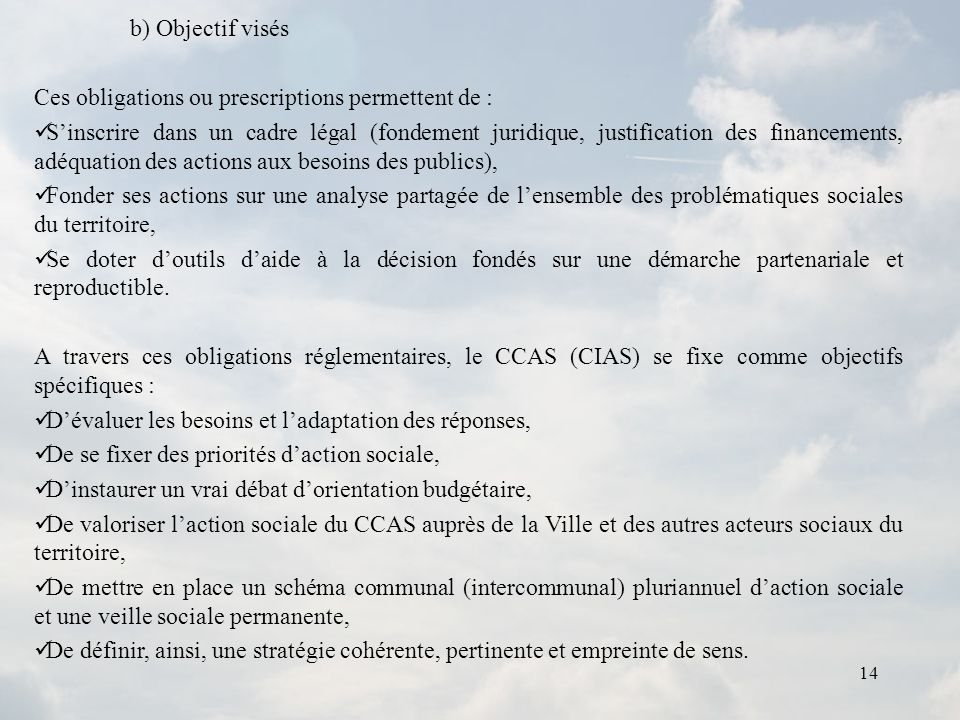 14 b) Objectif visés Ces obligations ou prescriptions permettent de : Sinscrire dans un cadre légal (fondement juridique, justification des financemen
