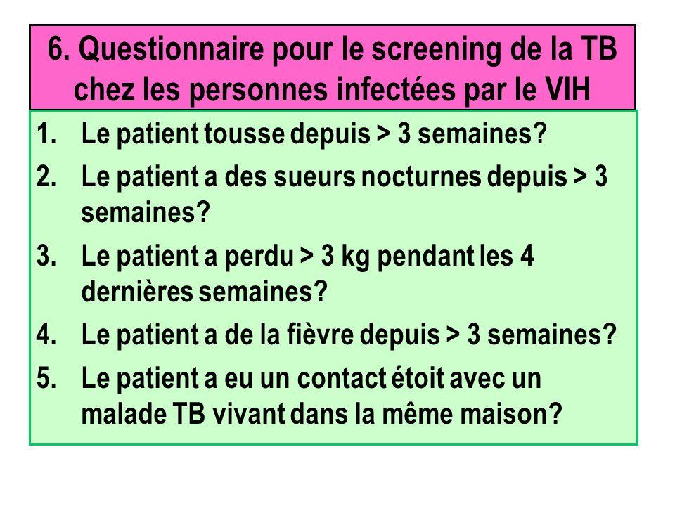 6. Questionnaire pour le screening de la TB chez les personnes infectées par le VIH 1.Le patient tousse depuis > 3 semaines? 2.Le patient a des sueurs