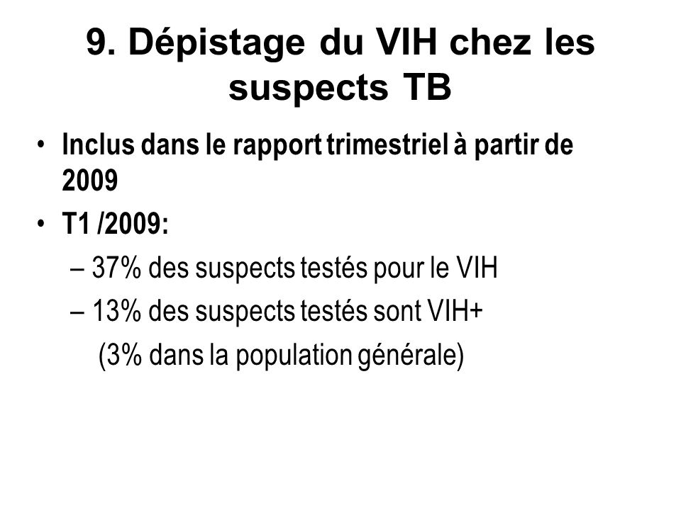 9. Dépistage du VIH chez les suspects TB Inclus dans le rapport trimestriel à partir de 2009 T1 /2009: –37% des suspects testés pour le VIH –13% des s