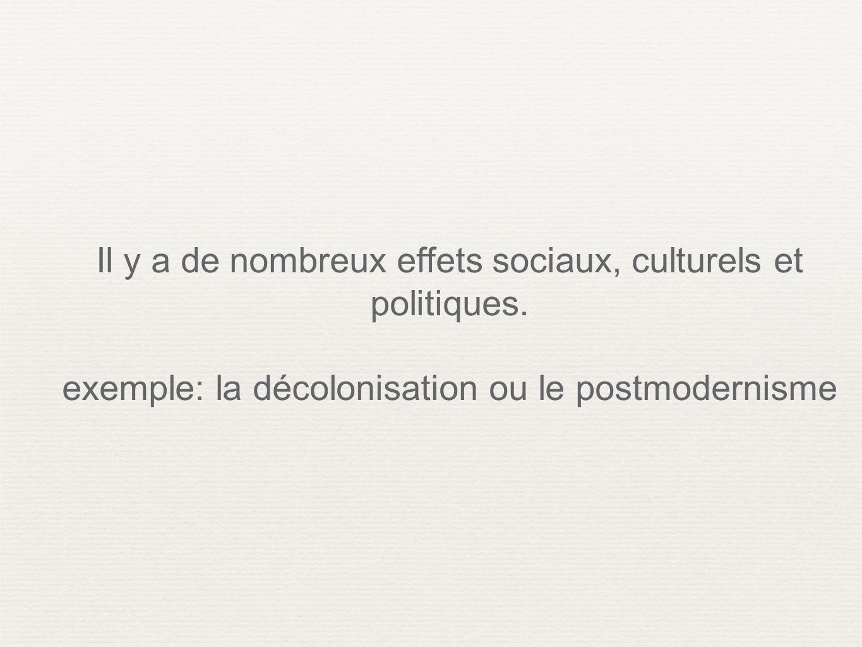 Il y a de nombreux effets sociaux, culturels et politiques. exemple: la décolonisation ou le postmodernisme