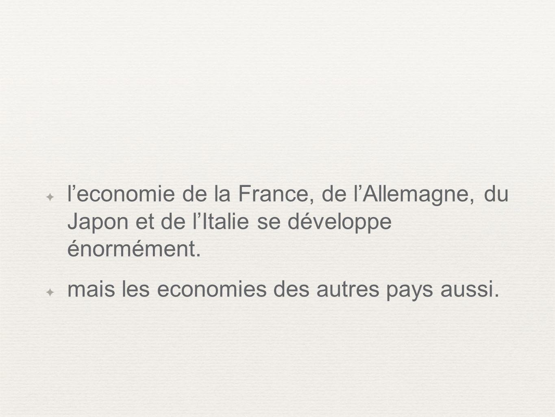 leconomie de la France, de lAllemagne, du Japon et de lItalie se développe énormément. mais les economies des autres pays aussi.