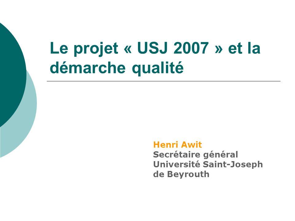 Le projet « USJ 2007 » et la démarche qualité Henri Awit Secrétaire général Université Saint-Joseph de Beyrouth