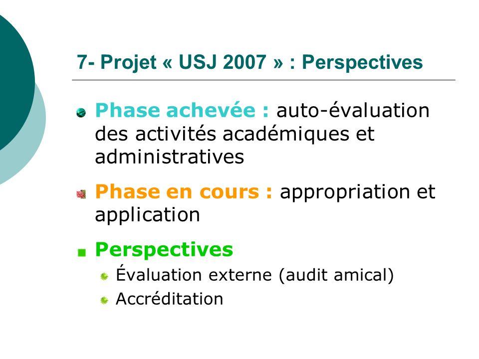 7- Projet « USJ 2007 » : Perspectives Phase achevée : auto-évaluation des activités académiques et administratives Phase en cours : appropriation et a