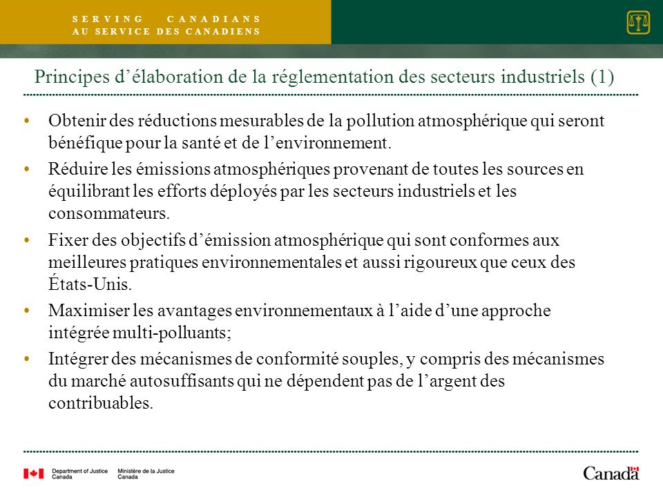 S E R V I N G C A N A D I A N S A U S E R V I C E D E S C A N A D I E N S Principes délaboration de la réglementation des secteurs industriels (1) Obtenir des réductions mesurables de la pollution atmosphérique qui seront bénéfique pour la santé et de lenvironnement.
