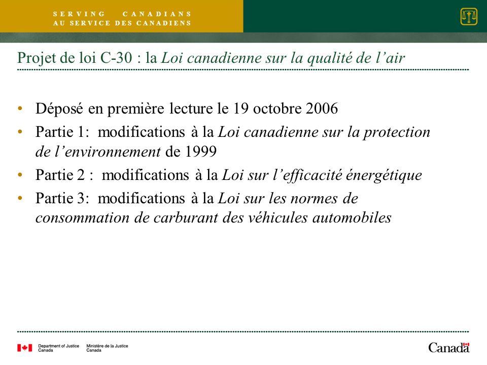 S E R V I N G C A N A D I A N S A U S E R V I C E D E S C A N A D I E N S Projet de loi C-30 : la Loi canadienne sur la qualité de lair Déposé en première lecture le 19 octobre 2006 Partie 1: modifications à la Loi canadienne sur la protection de lenvironnement de 1999 Partie 2 : modifications à la Loi sur lefficacité énergétique Partie 3: modifications à la Loi sur les normes de consommation de carburant des véhicules automobiles
